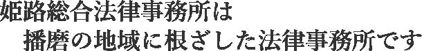 姫路総合法律事務所は  播磨の地域に根ざした法律事務所です